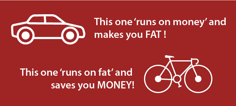 Car run on money and make you fat. Bicycles run on fat and save you money.